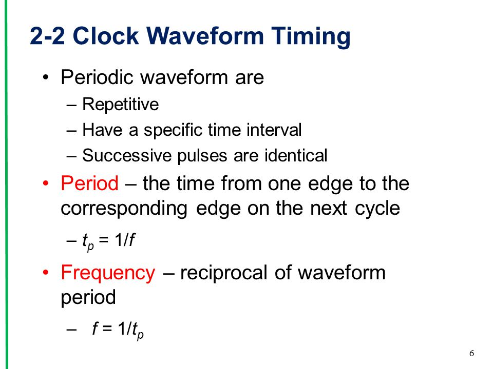 2-2 Clock Waveform Timing Periodic waveform are –Repetitive –Have a specific time interval –Successive pulses are identical Period – the time from one edge to the corresponding edge on the next cycle –t p = 1/f Frequency – reciprocal of waveform period – f = 1/t p 6