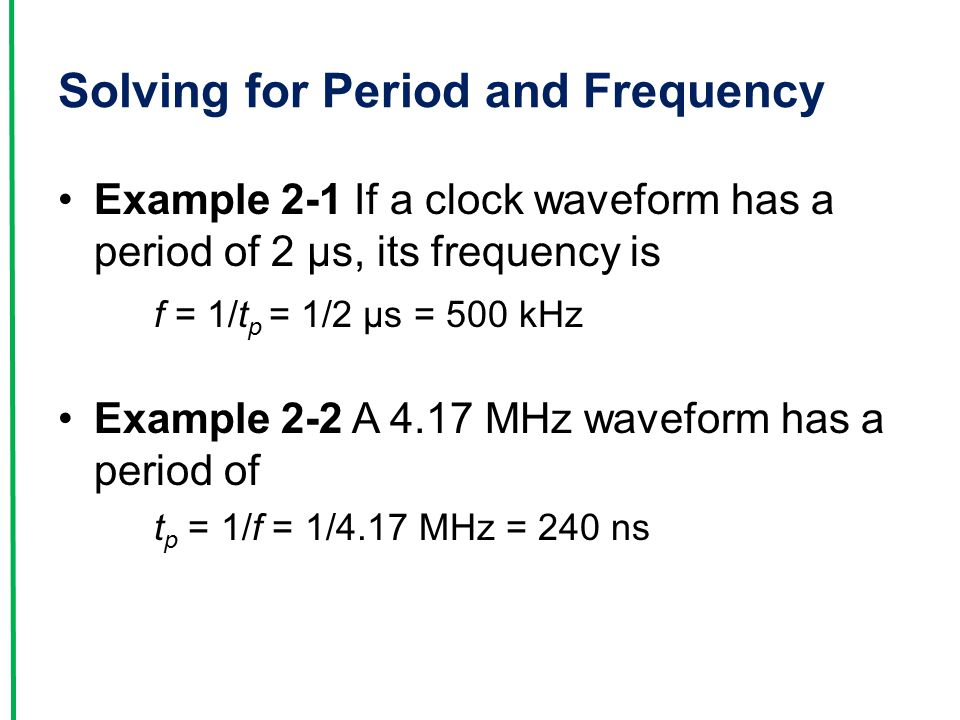 Solving for Period and Frequency Example 2-1 If a clock waveform has a period of 2 µs, its frequency is f = 1/t p = 1/2 µs = 500 kHz Example 2-2 A 4.17 MHz waveform has a period of t p = 1/f = 1/4.17 MHz = 240 ns