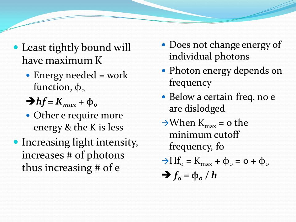 Least tightly bound will have maximum K Energy needed = work function, φ 0  hf = K max + φ 0 Other e require more energy & the K is less Increasing light intensity, increases # of photons thus increasing # of e Does not change energy of individual photons Photon energy depends on frequency Below a certain freq.