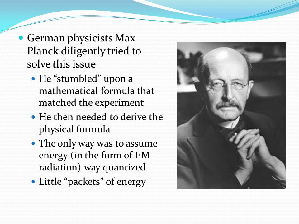 German physicists Max Planck diligently tried to solve this issue He stumbled upon a mathematical formula that matched the experiment He then needed to derive the physical formula The only way was to assume energy (in the form of EM radiation) way quantized Little packets of energy