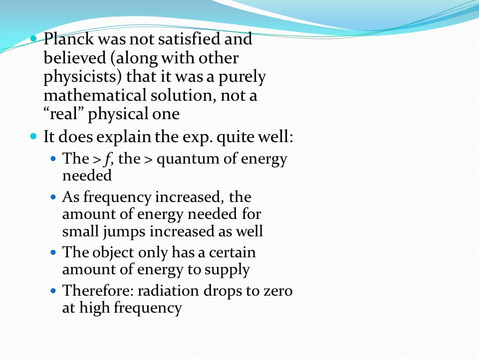 Planck was not satisfied and believed (along with other physicists) that it was a purely mathematical solution, not a real physical one It does explain the exp.