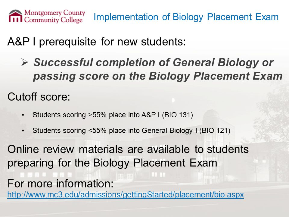 Implementation of Biology Placement Exam A&P I prerequisite for new students:  Successful completion of General Biology or passing score on the Biology Placement Exam Cutoff score: Students scoring >55% place into A&P I (BIO 131) Students scoring <55% place into General Biology I (BIO 121) Online review materials are available to students preparing for the Biology Placement Exam For more information: http://www.mc3.edu/admissions/gettingStarted/placement/bio.aspx