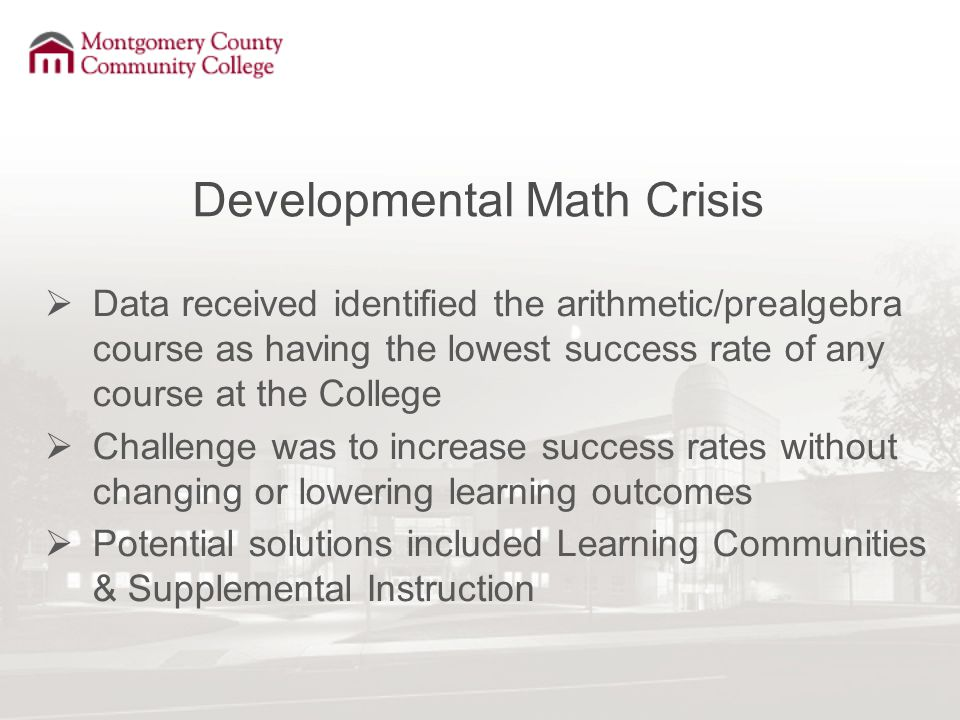 Developmental Math Crisis  Data received identified the arithmetic/prealgebra course as having the lowest success rate of any course at the College  Challenge was to increase success rates without changing or lowering learning outcomes  Potential solutions included Learning Communities & Supplemental Instruction