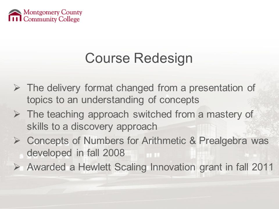 Course Redesign  The delivery format changed from a presentation of topics to an understanding of concepts  The teaching approach switched from a mastery of skills to a discovery approach  Concepts of Numbers for Arithmetic & Prealgebra was developed in fall 2008  Awarded a Hewlett Scaling Innovation grant in fall 2011
