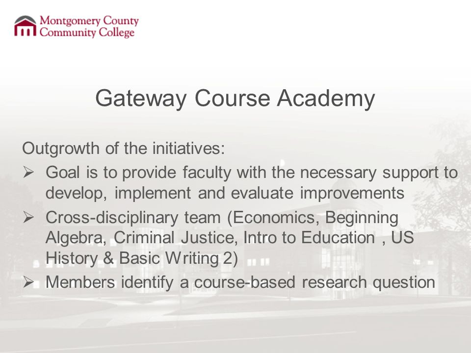Gateway Course Academy Outgrowth of the initiatives:  Goal is to provide faculty with the necessary support to develop, implement and evaluate improvements  Cross-disciplinary team (Economics, Beginning Algebra, Criminal Justice, Intro to Education, US History & Basic Writing 2)  Members identify a course-based research question
