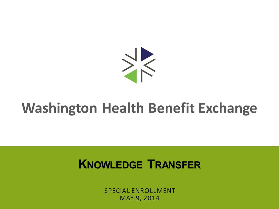Washington Health Benefit Exchange K NOWLEDGE T RANSFER SPECIAL ENROLLMENT MAY 9, 2014