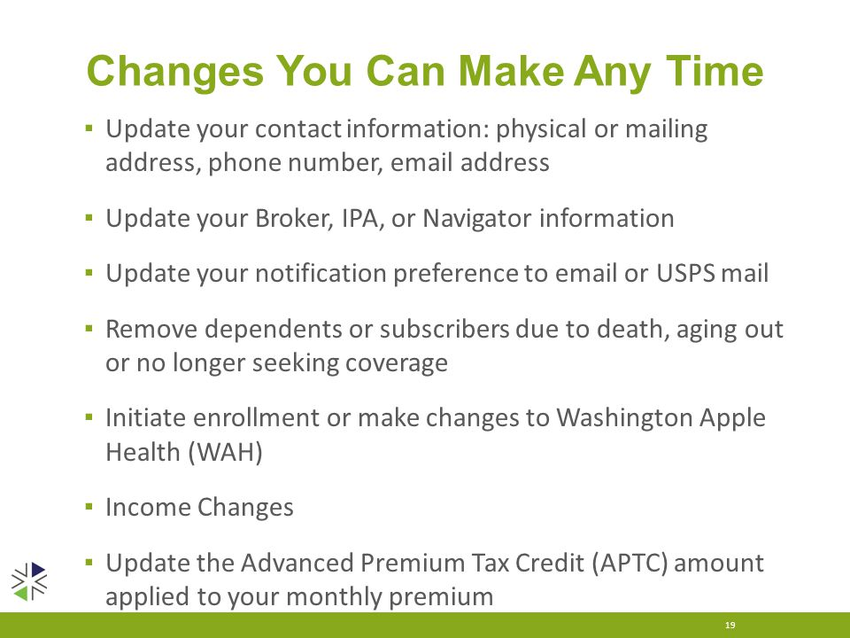 Changes You Can Make Any Time ▪ Update your contact information: physical or mailing address, phone number, email address ▪ Update your Broker, IPA, o