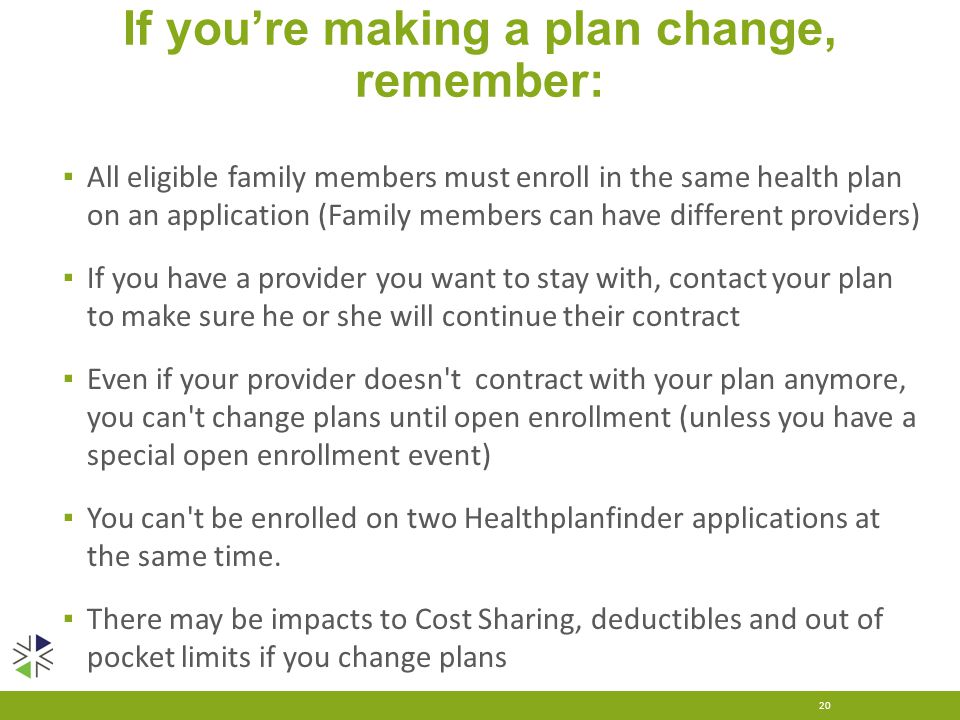 If you're making a plan change, remember: ▪ All eligible family members must enroll in the same health plan on an application (Family members can have