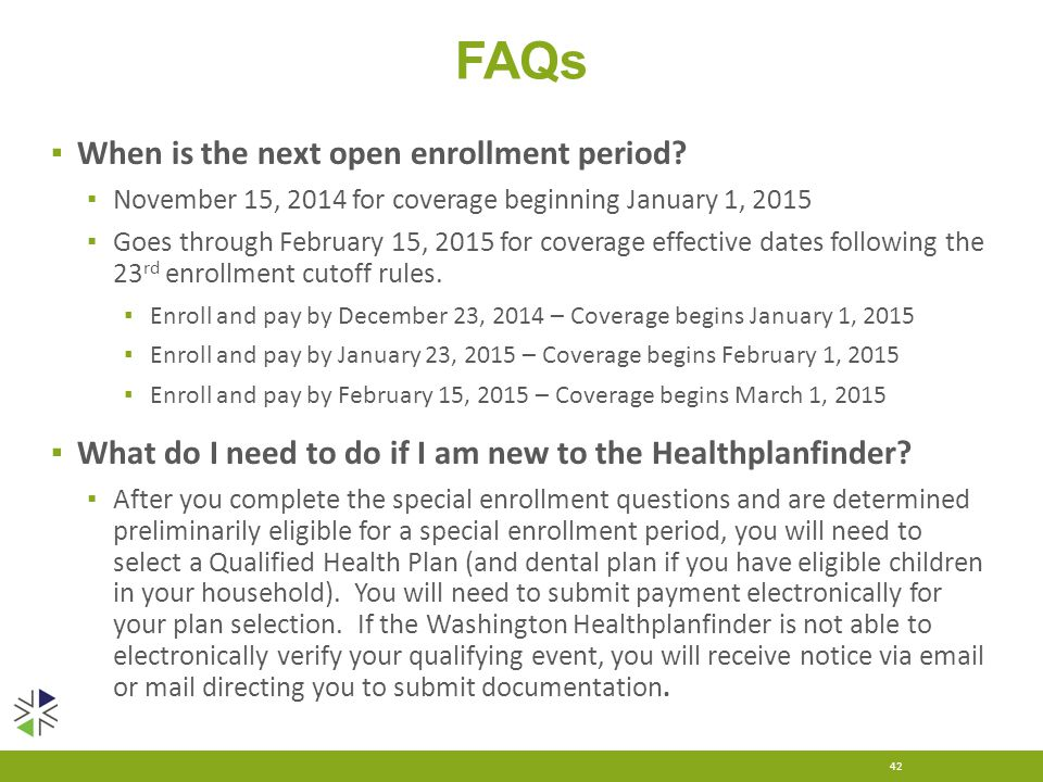 FAQs ▪ When is the next open enrollment period? ▪ November 15, 2014 for coverage beginning January 1, 2015 ▪ Goes through February 15, 2015 for covera
