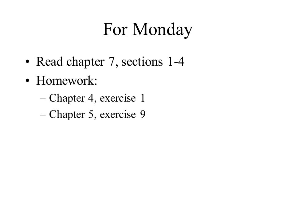 For Monday Read chapter 7, sections 1-4 Homework: –Chapter 4, exercise 1 –Chapter 5, exercise 9