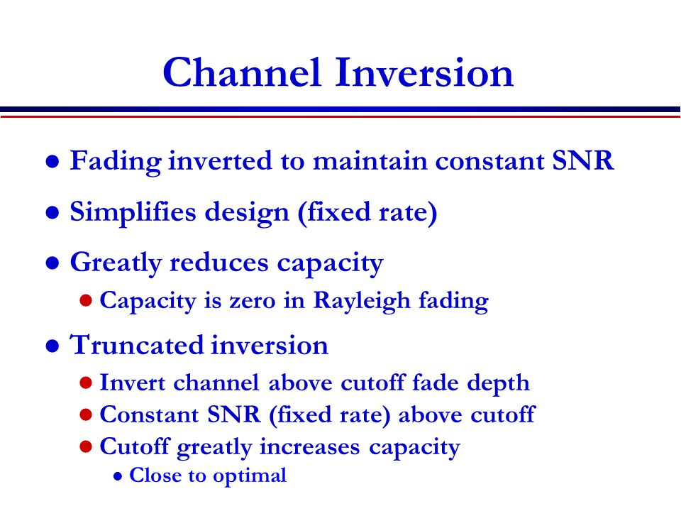 Channel Inversion Fading inverted to maintain constant SNR Simplifies design (fixed rate) Greatly reduces capacity Capacity is zero in Rayleigh fading Truncated inversion Invert channel above cutoff fade depth Constant SNR (fixed rate) above cutoff Cutoff greatly increases capacity l Close to optimal