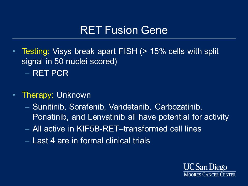 RET Fusion Gene Testing: Visys break apart FISH (> 15% cells with split signal in 50 nuclei scored) –RET PCR Therapy: Unknown –Sunitinib, Sorafenib, Vandetanib, Carbozatinib, Ponatinib, and Lenvatinib all have potential for activity –All active in KIF5B-RET–transformed cell lines –Last 4 are in formal clinical trials
