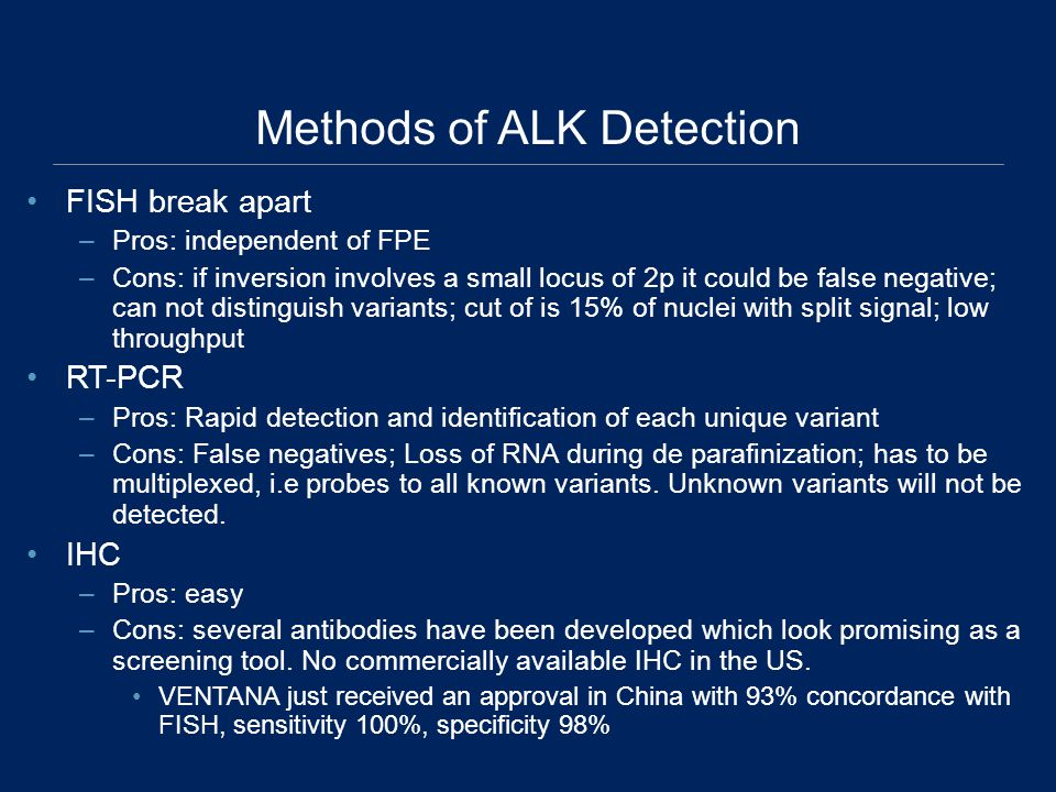 Methods of ALK Detection FISH break apart –Pros: independent of FPE –Cons: if inversion involves a small locus of 2p it could be false negative; can not distinguish variants; cut of is 15% of nuclei with split signal; low throughput RT-PCR –Pros: Rapid detection and identification of each unique variant –Cons: False negatives; Loss of RNA during de parafinization; has to be multiplexed, i.e probes to all known variants.