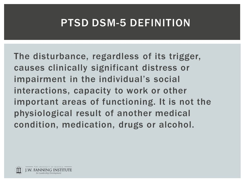 PTSD DSM-5 DEFINITION The disturbance, regardless of its trigger, causes clinically significant distress or impairment in the individual's social interactions, capacity to work or other important areas of functioning.