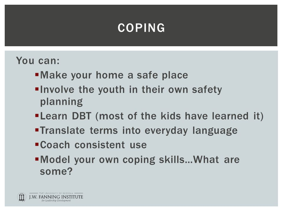 COPING You can:  Make your home a safe place  Involve the youth in their own safety planning  Learn DBT (most of the kids have learned it)  Translate terms into everyday language  Coach consistent use  Model your own coping skills…What are some?