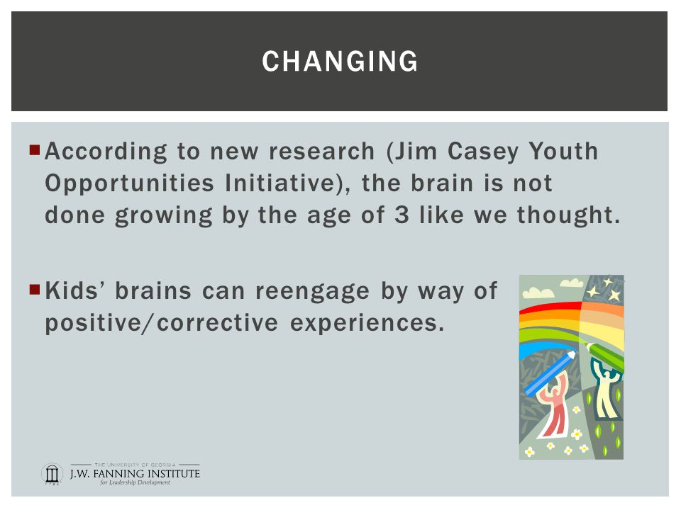CHANGING  According to new research (Jim Casey Youth Opportunities Initiative), the brain is not done growing by the age of 3 like we thought.