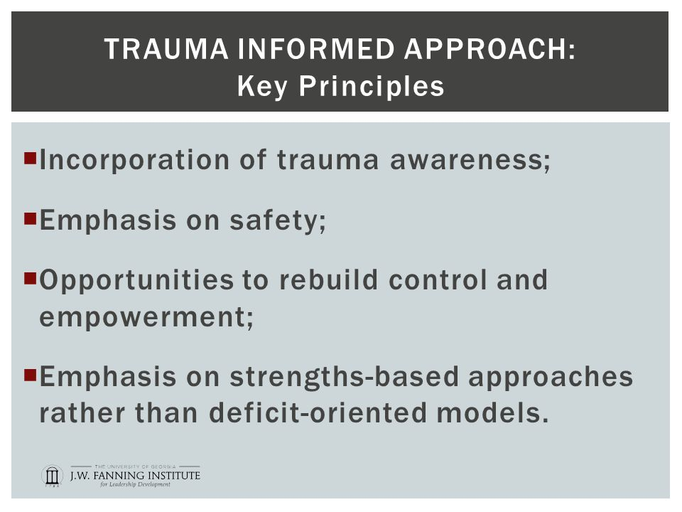 TRAUMA INFORMED APPROACH: Key Principles  Incorporation of trauma awareness;  Emphasis on safety;  Opportunities to rebuild control and empowerment;  Emphasis on strengths-based approaches rather than deficit-oriented models.