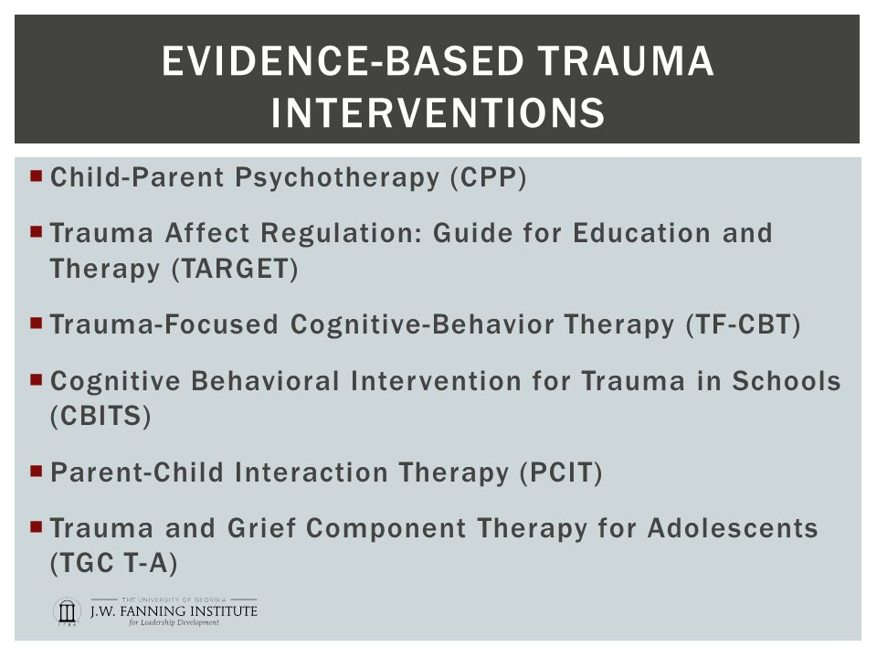 EVIDENCE-BASED TRAUMA INTERVENTIONS  Child-Parent Psychotherapy (CPP)  Trauma Affect Regulation: Guide for Education and Therapy (TARGET)  Trauma-Focused Cognitive-Behavior Therapy (TF-CBT)  Cognitive Behavioral Intervention for Trauma in Schools (CBITS)  Parent-Child Interaction Therapy (PCIT)  Trauma and Grief Component Therapy for Adolescents (TGC T-A)