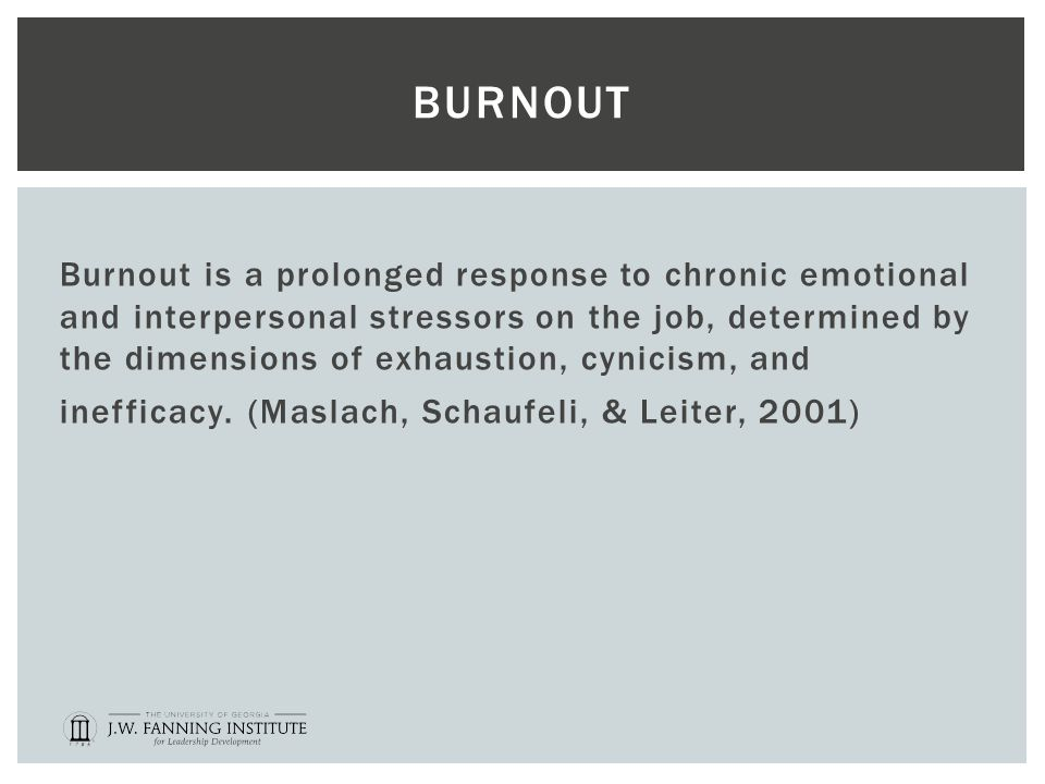 BURNOUT Burnout is a prolonged response to chronic emotional and interpersonal stressors on the job, determined by the dimensions of exhaustion, cynicism, and inefficacy.