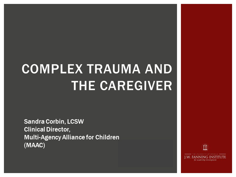 COMPLEX TRAUMA AND THE CAREGIVER Sandra Corbin, LCSW Clinical Director, Multi-Agency Alliance for Children (MAAC)