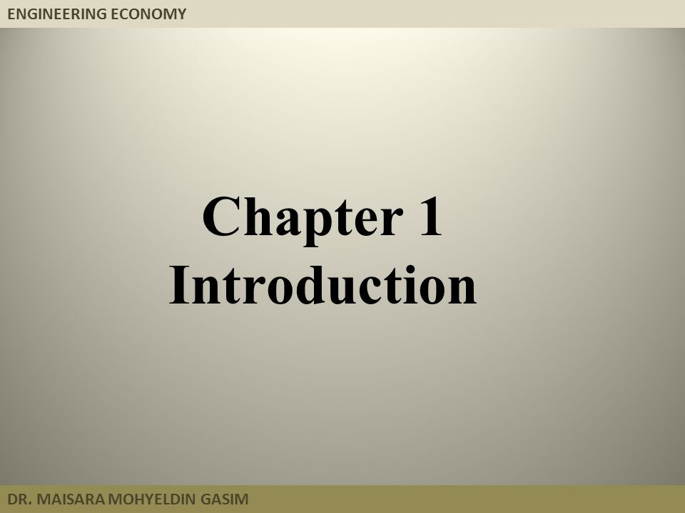 ENGINEERING ECONOMY DR. MAISARA MOHYELDIN GASIM Chapter 1 Introduction
