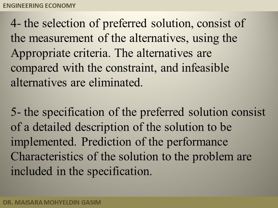 ENGINEERING ECONOMY DR. MAISARA MOHYELDIN GASIM 4- the selection of preferred solution, consist of the measurement of the alternatives, using the Appr
