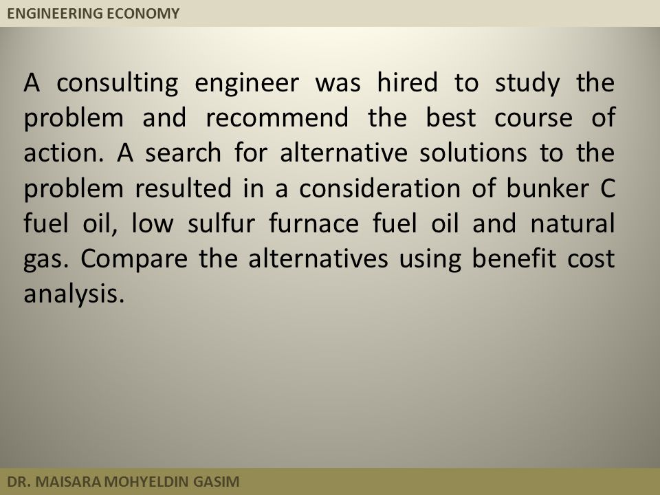 ENGINEERING ECONOMY DR. MAISARA MOHYELDIN GASIM A consulting engineer was hired to study the problem and recommend the best course of action. A search