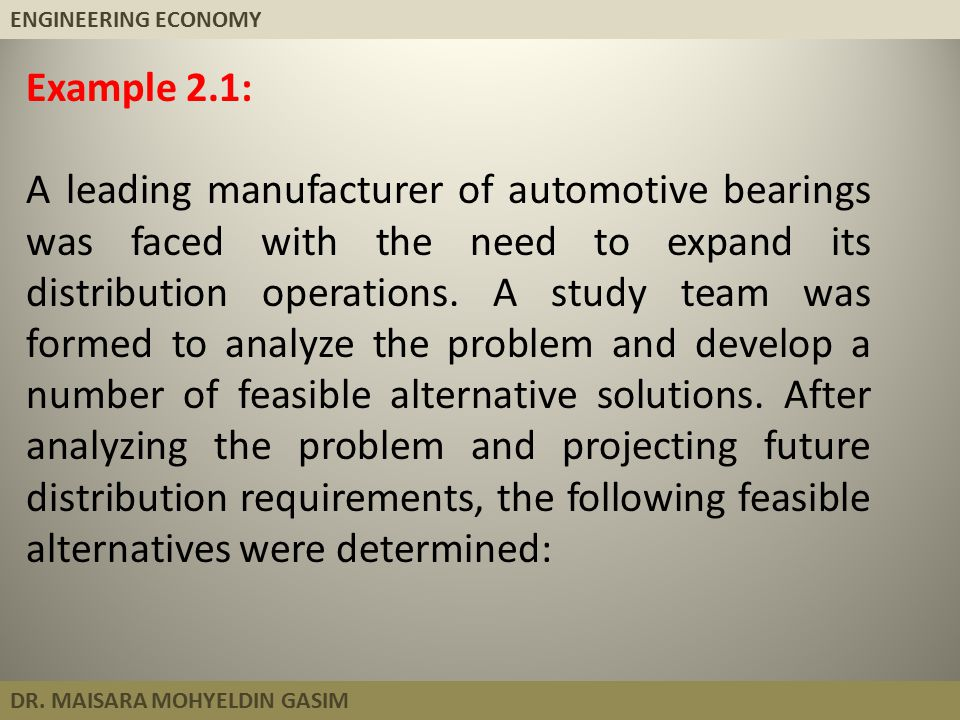 ENGINEERING ECONOMY DR. MAISARA MOHYELDIN GASIM Example 2.1: A leading manufacturer of automotive bearings was faced with the need to expand its distr