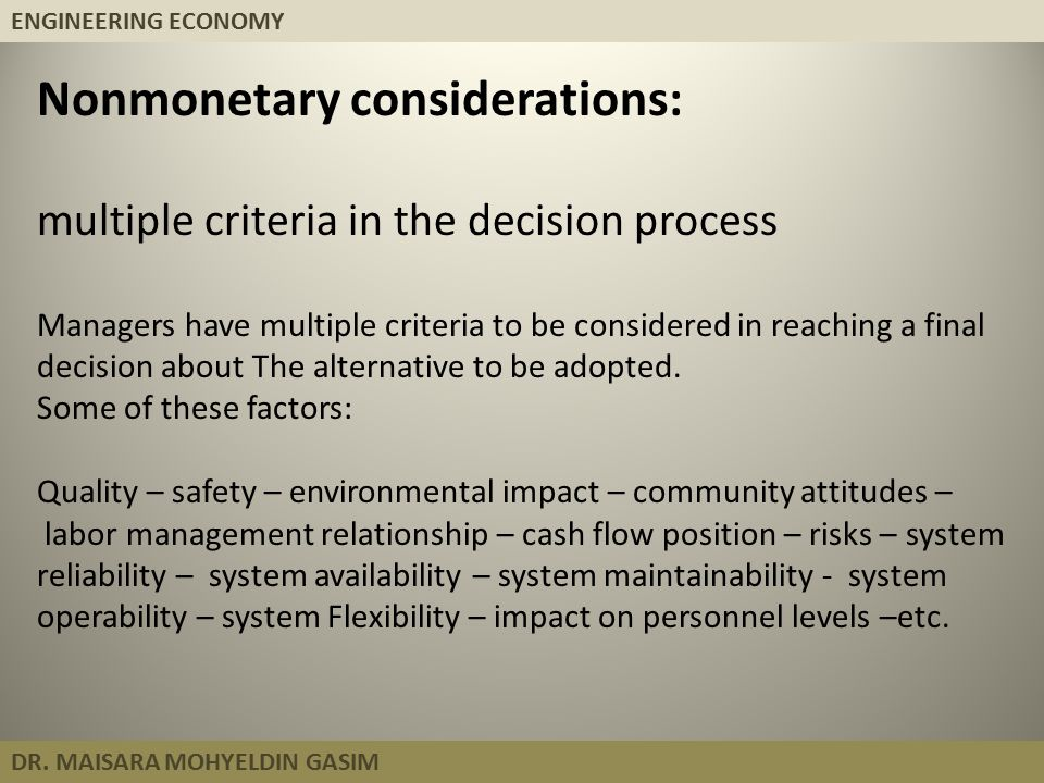 ENGINEERING ECONOMY DR. MAISARA MOHYELDIN GASIM Nonmonetary considerations: multiple criteria in the decision process Managers have multiple criteria