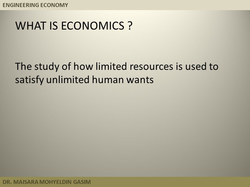 ENGINEERING ECONOMY DR. MAISARA MOHYELDIN GASIM WHAT IS ECONOMICS ? The study of how limited resources is used to satisfy unlimited human wants