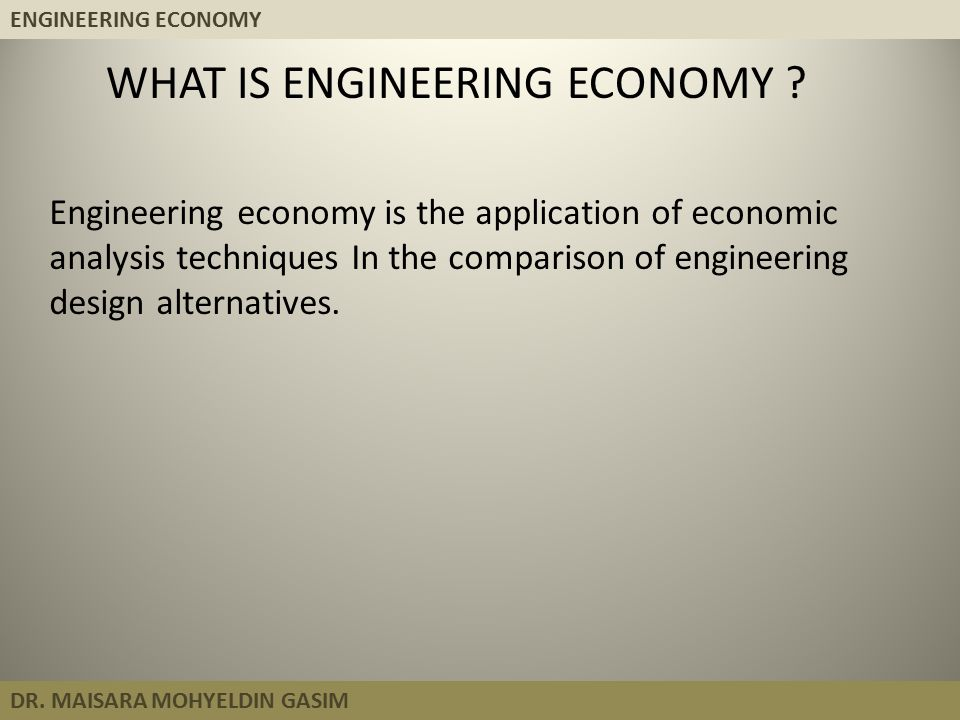 ENGINEERING ECONOMY DR. MAISARA MOHYELDIN GASIM Engineering economy is the application of economic analysis techniques In the comparison of engineerin