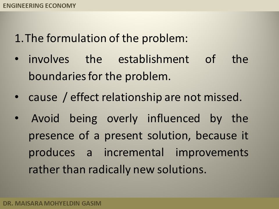ENGINEERING ECONOMY DR. MAISARA MOHYELDIN GASIM 1.The formulation of the problem: involves the establishment of the boundaries for the problem. cause