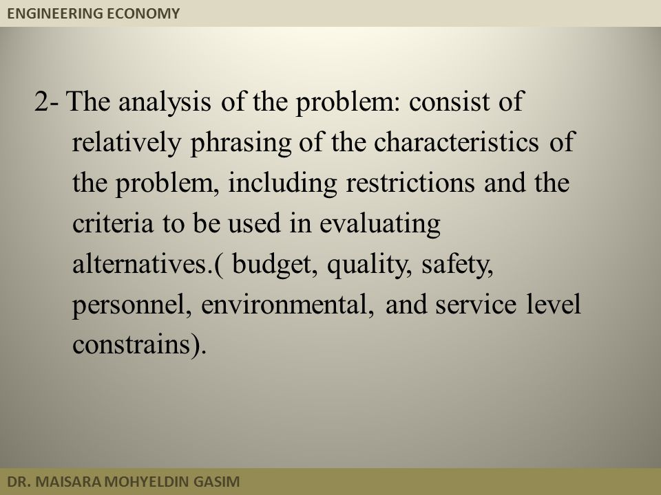 ENGINEERING ECONOMY DR. MAISARA MOHYELDIN GASIM 2- The analysis of the problem: consist of relatively phrasing of the characteristics of the problem,