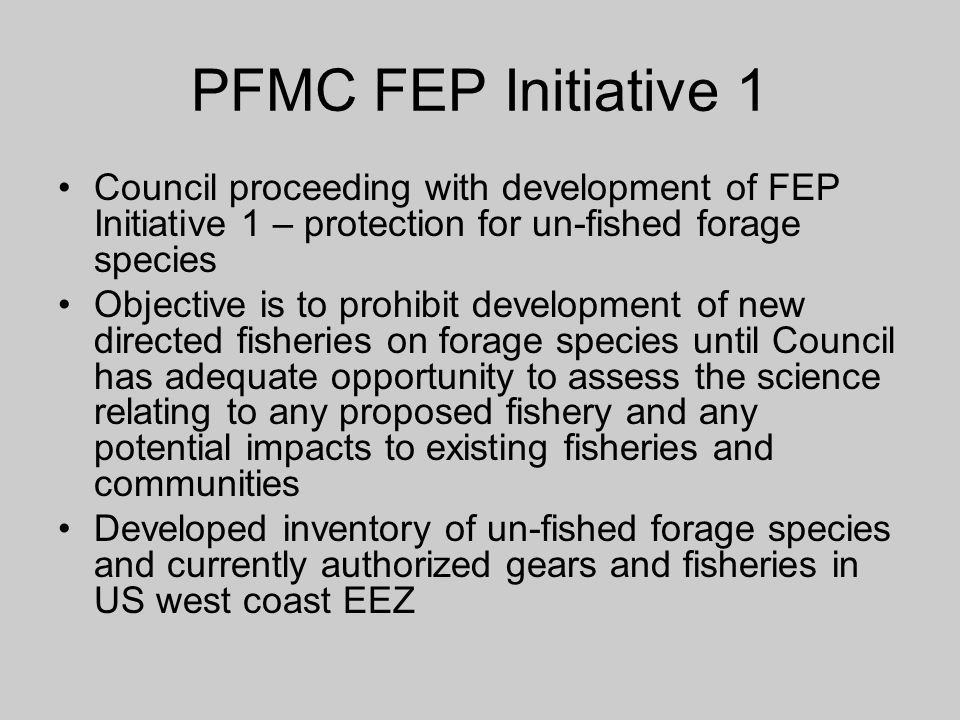 PFMC FEP Initiative 1 Council proceeding with development of FEP Initiative 1 – protection for un-fished forage species Objective is to prohibit devel