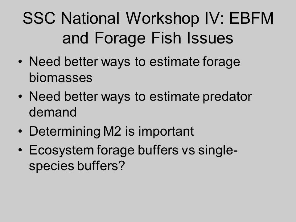 SSC National Workshop IV: EBFM and Forage Fish Issues Need better ways to estimate forage biomasses Need better ways to estimate predator demand Deter