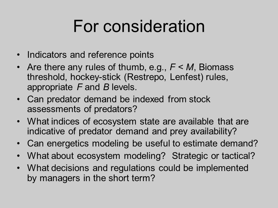 For consideration Indicators and reference points Are there any rules of thumb, e.g., F < M, Biomass threshold, hockey-stick (Restrepo, Lenfest) rules