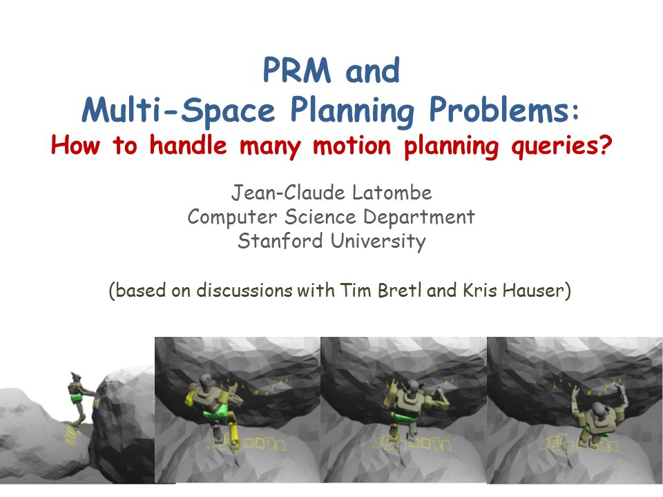 PRM and Multi-Space Planning Problems : How to handle many motion planning queries? Jean-Claude Latombe Computer Science Department Stanford Universit