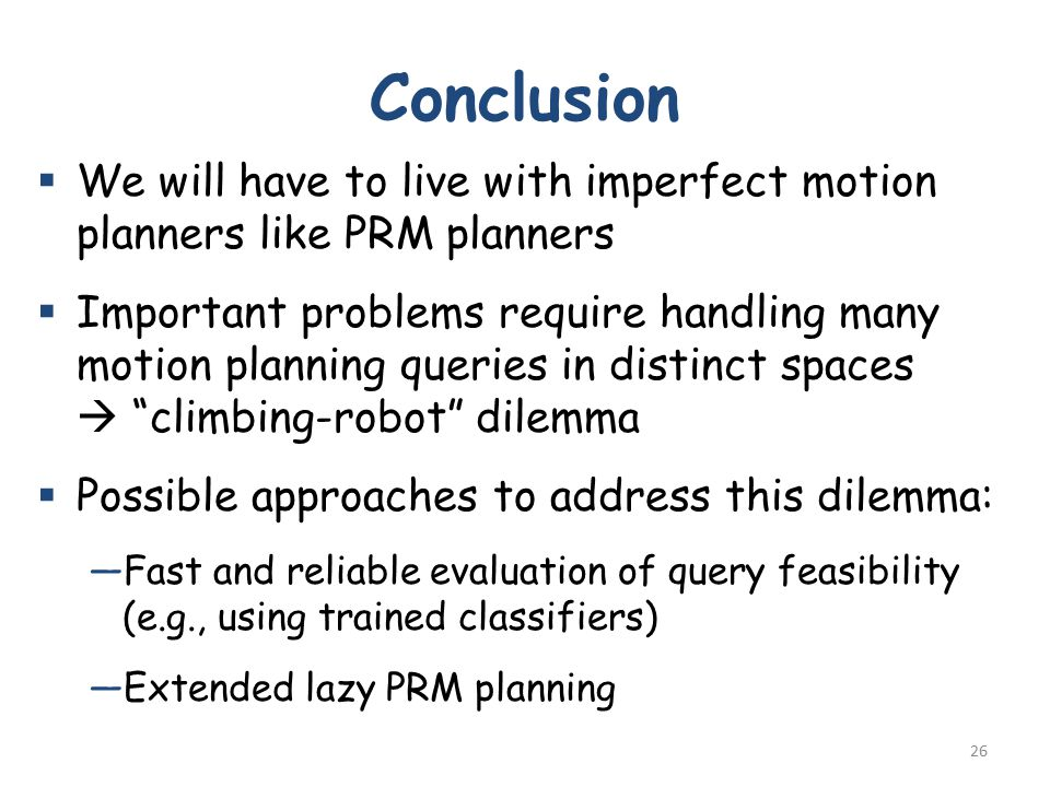 Conclusion  We will have to live with imperfect motion planners like PRM planners  Important problems require handling many motion planning queries in distinct spaces  climbing-robot dilemma  Possible approaches to address this dilemma: —Fast and reliable evaluation of query feasibility (e.g., using trained classifiers) —Extended lazy PRM planning 26