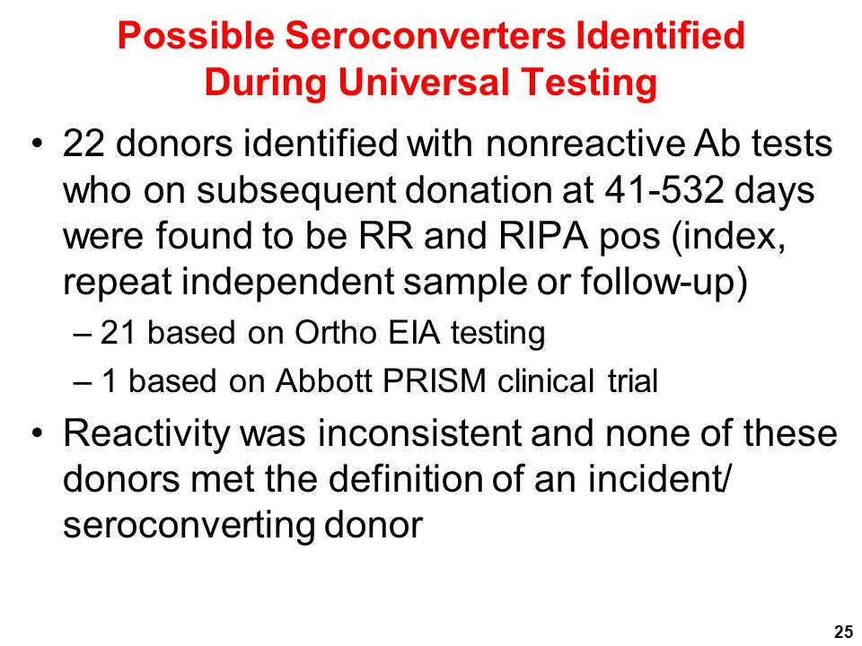 Possible Seroconverters Identified During Universal Testing 22 donors identified with nonreactive Ab tests who on subsequent donation at 41-532 days were found to be RR and RIPA pos (index, repeat independent sample or follow-up) –21 based on Ortho EIA testing –1 based on Abbott PRISM clinical trial Reactivity was inconsistent and none of these donors met the definition of an incident/ seroconverting donor 25