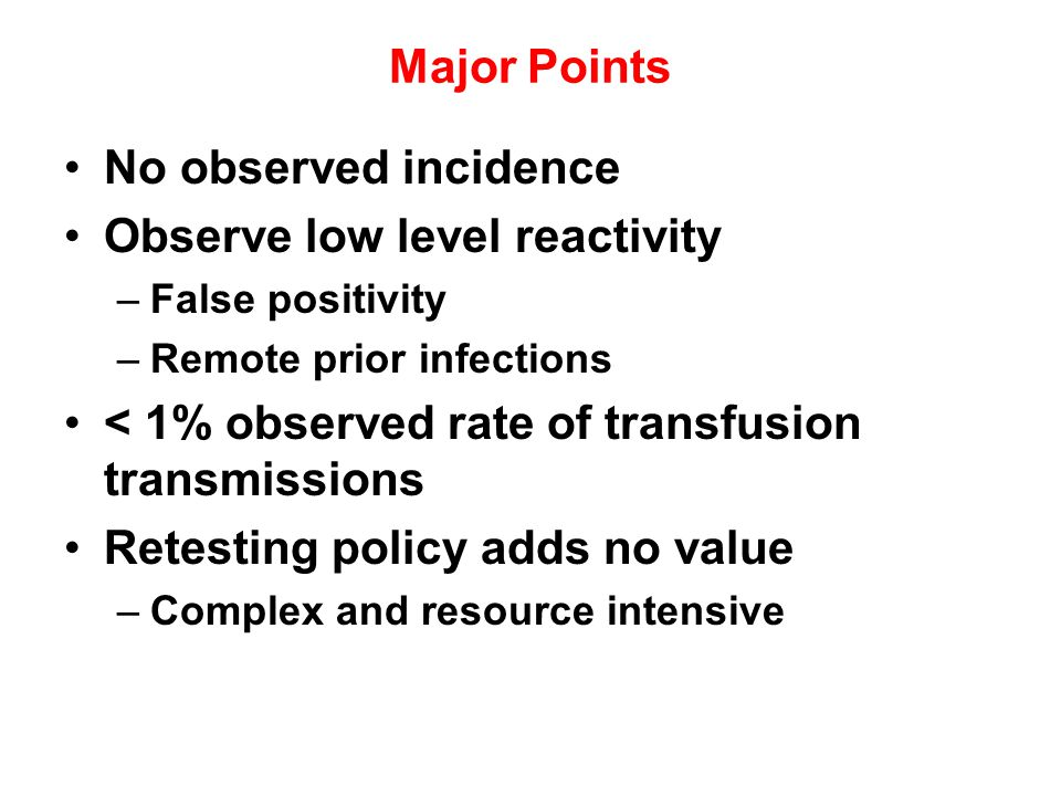 Major Points No observed incidence Observe low level reactivity –False positivity –Remote prior infections < 1% observed rate of transfusion transmiss