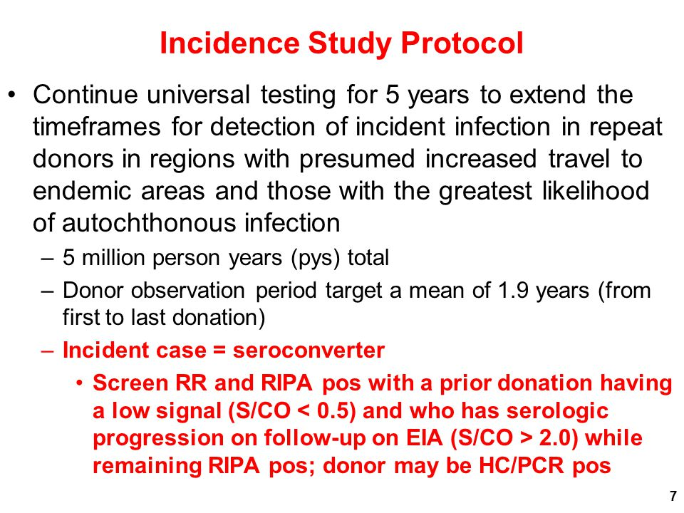 Incidence Study Protocol Continue universal testing for 5 years to extend the timeframes for detection of incident infection in repeat donors in regions with presumed increased travel to endemic areas and those with the greatest likelihood of autochthonous infection –5 million person years (pys) total –Donor observation period target a mean of 1.9 years (from first to last donation) –Incident case = seroconverter Screen RR and RIPA pos with a prior donation having a low signal (S/CO 2.0) while remaining RIPA pos; donor may be HC/PCR pos 7