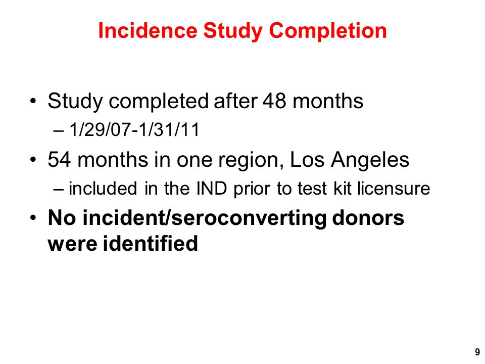 Incidence Study Completion Study completed after 48 months –1/29/07-1/31/11 54 months in one region, Los Angeles –included in the IND prior to test kit licensure No incident/seroconverting donors were identified 9