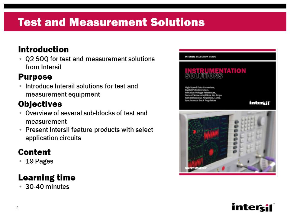 2 Test and Measurement Solutions Introduction Q2 SOQ for test and measurement solutions from Intersil Purpose Introduce Intersil solutions for test and measurement equipment Objectives Overview of several sub-blocks of test and measurement Present Intersil feature products with select application circuits Content 19 Pages Learning time 30-40 minutes