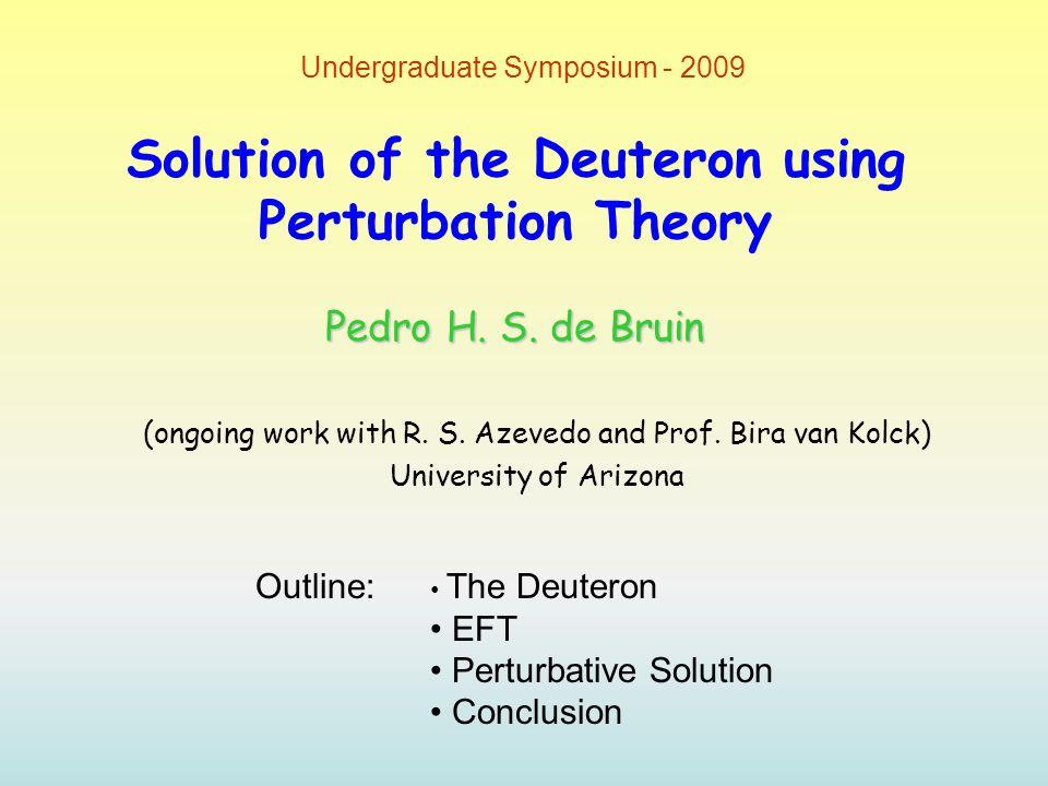 Solution of the Deuteron using Perturbation Theory (ongoing work with R. S. Azevedo and Prof. Bira van Kolck) University of Arizona Undergraduate Symp