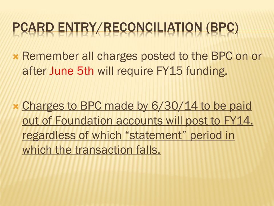  Remember all charges posted to the BPC on or after June 5th will require FY15 funding.