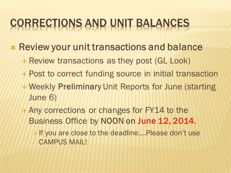  Review your unit transactions and balance  Review transactions as they post (GL Look)  Post to correct funding source in initial transaction  Weekly Preliminary Unit Reports for June (starting June 6)  Any corrections or changes for FY14 to the Business Office by NOON on June 12, 2014.