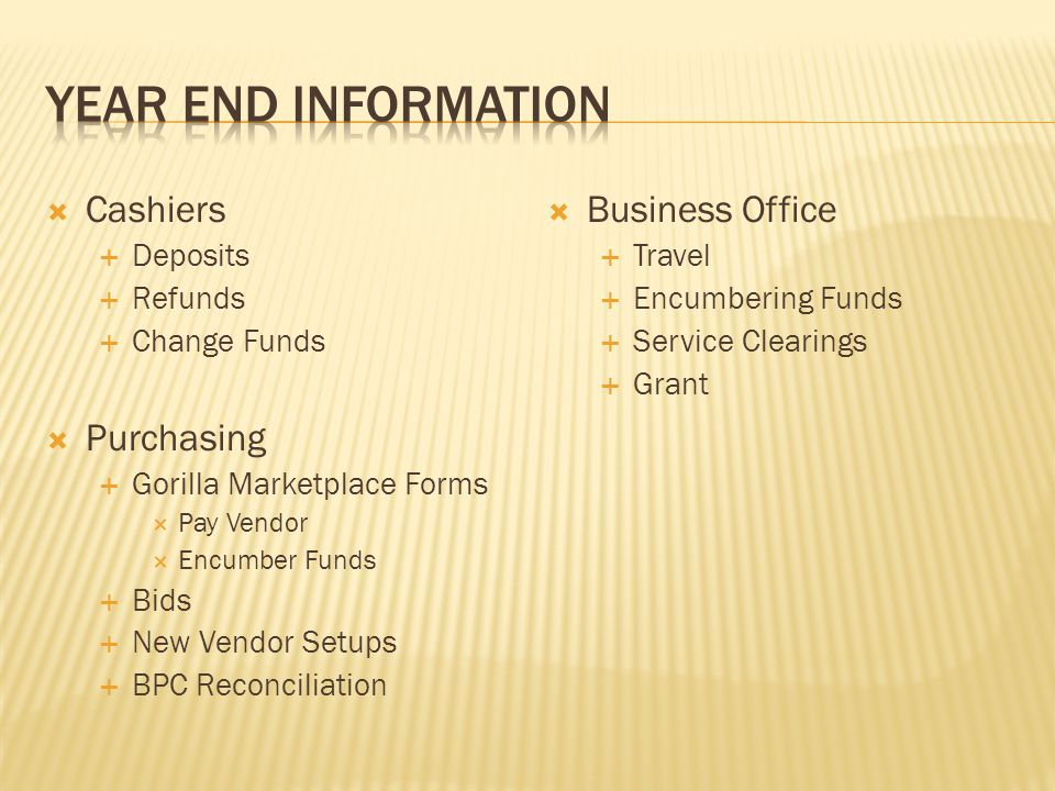  Cashiers  Deposits  Refunds  Change Funds  Purchasing  Gorilla Marketplace Forms  Pay Vendor  Encumber Funds  Bids  New Vendor Setups  BPC Reconciliation  Business Office  Travel  Encumbering Funds  Service Clearings  Grant