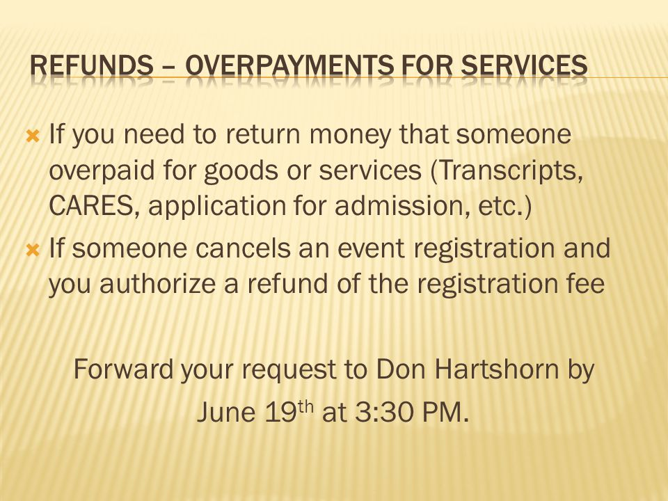  If you need to return money that someone overpaid for goods or services (Transcripts, CARES, application for admission, etc.)  If someone cancels an event registration and you authorize a refund of the registration fee Forward your request to Don Hartshorn by June 19 th at 3:30 PM.