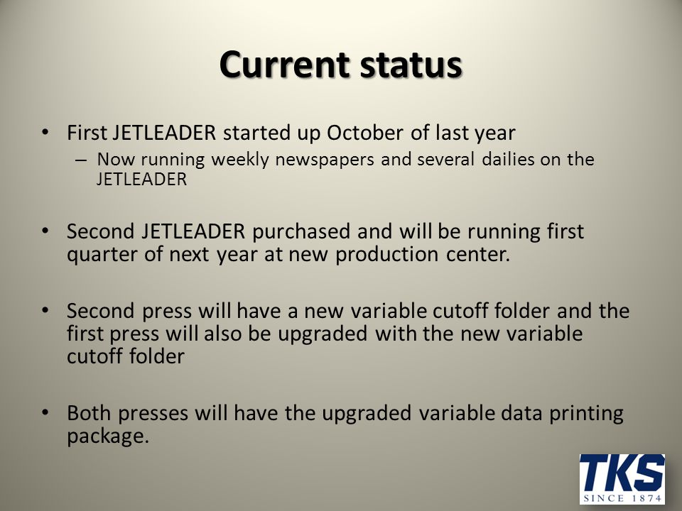 Current status First JETLEADER started up October of last year – Now running weekly newspapers and several dailies on the JETLEADER Second JETLEADER purchased and will be running first quarter of next year at new production center.