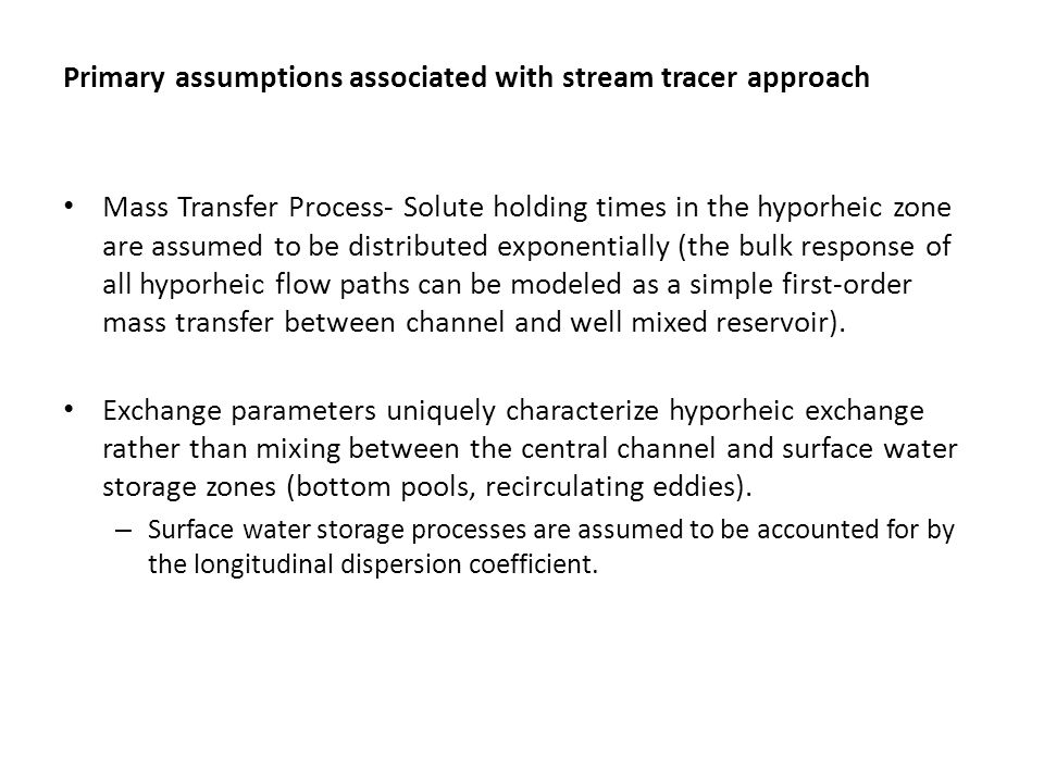 Primary assumptions associated with stream tracer approach Mass Transfer Process- Solute holding times in the hyporheic zone are assumed to be distributed exponentially (the bulk response of all hyporheic flow paths can be modeled as a simple first-order mass transfer between channel and well mixed reservoir).